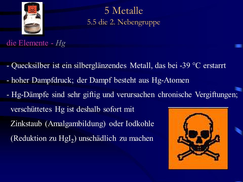 5 Metalle 5.5 die 2. Nebengruppe die Elemente - Hg - Quecksilber ist ein silberglänzendes Metall, das bei -39 °C erstarrt - hoher Dampfdruck; der Damp