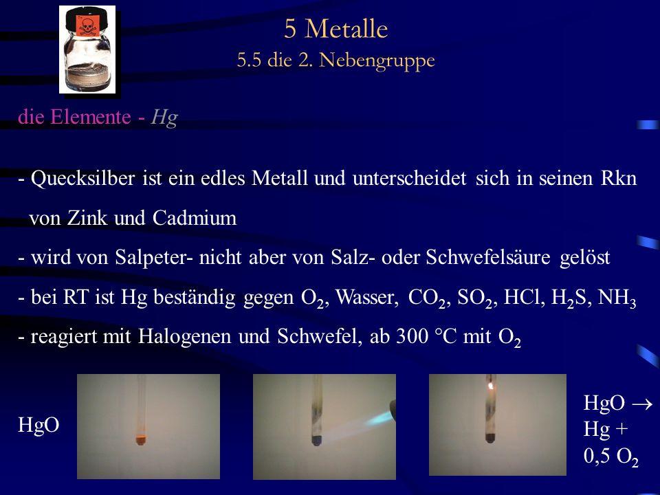 5 Metalle 5.5 die 2. Nebengruppe die Elemente - Hg - Quecksilber ist ein edles Metall und unterscheidet sich in seinen Rkn von Zink und Cadmium - wird