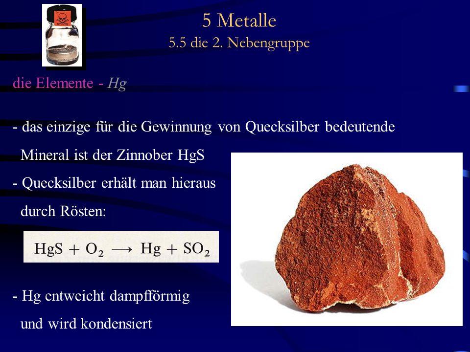 5 Metalle 5.5 die 2. Nebengruppe die Elemente - Hg - das einzige für die Gewinnung von Quecksilber bedeutende Mineral ist der Zinnober HgS - Quecksilb