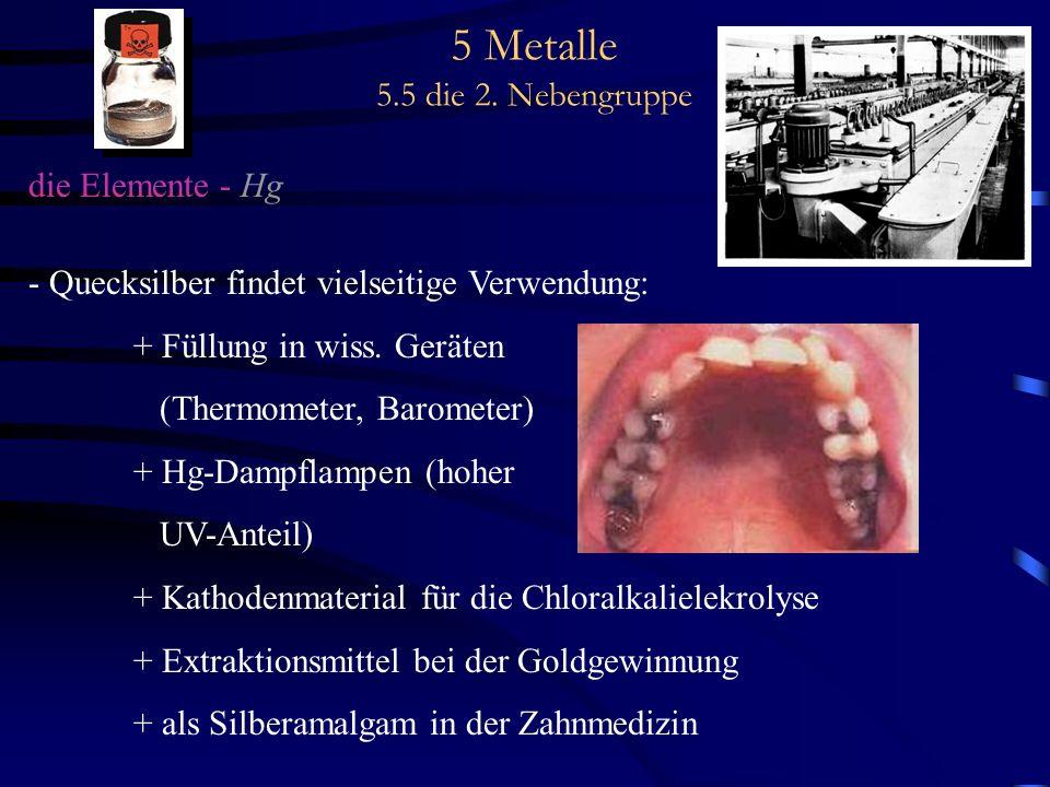 5 Metalle 5.5 die 2. Nebengruppe die Elemente - Hg - Quecksilber findet vielseitige Verwendung: + Füllung in wiss. Geräten (Thermometer, Barometer) +