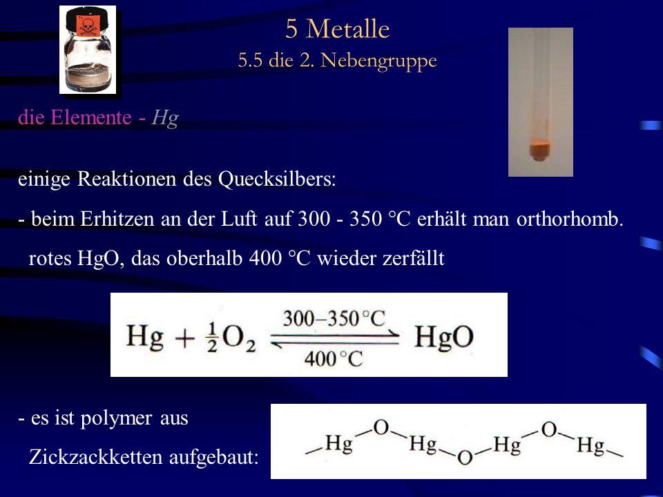 5 Metalle 5.5 die 2. Nebengruppe die Elemente - Hg einige Reaktionen des Quecksilbers: - beim Erhitzen an der Luft auf 300 - 350 °C erhält man orthorh