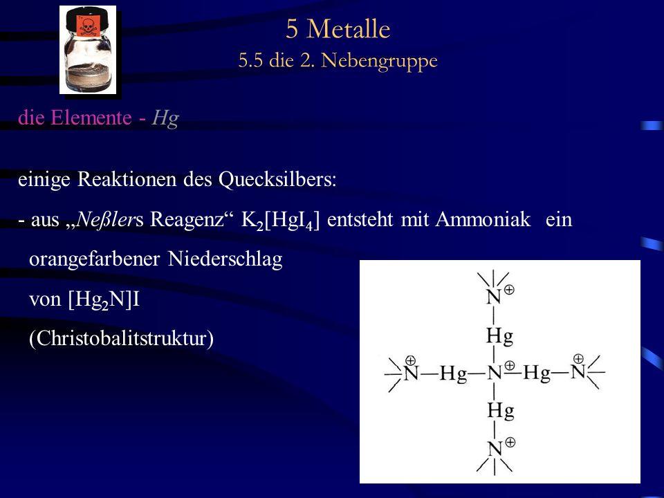 5 Metalle 5.5 die 2. Nebengruppe die Elemente - Hg einige Reaktionen des Quecksilbers: - aus Neßlers Reagenz K 2 [HgI 4 ] entsteht mit Ammoniak ein or