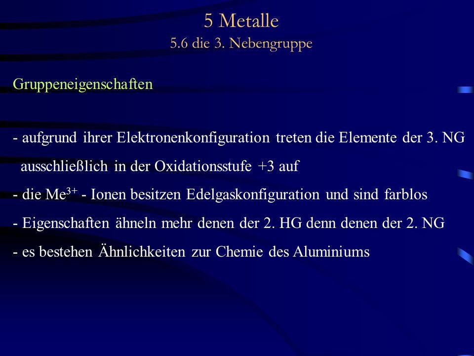 5 Metalle 5.6 die 3. Nebengruppe Gruppeneigenschaften - aufgrund ihrer Elektronenkonfiguration treten die Elemente der 3. NG ausschließlich in der Oxi