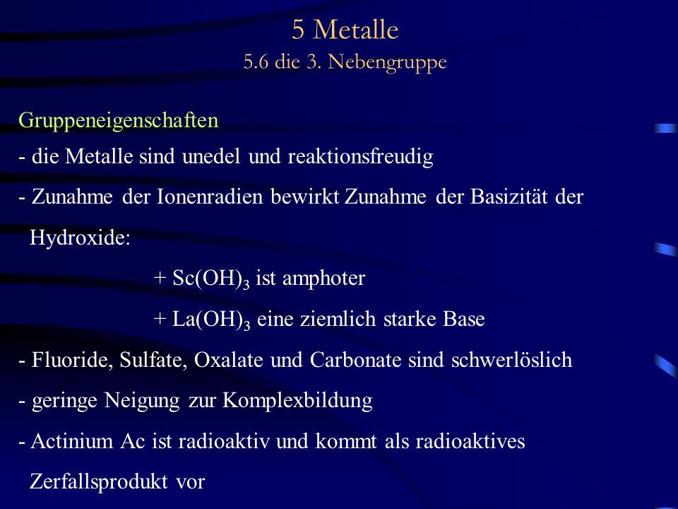 5 Metalle 5.6 die 3. Nebengruppe Gruppeneigenschaften - die Metalle sind unedel und reaktionsfreudig - Zunahme der Ionenradien bewirkt Zunahme der Bas