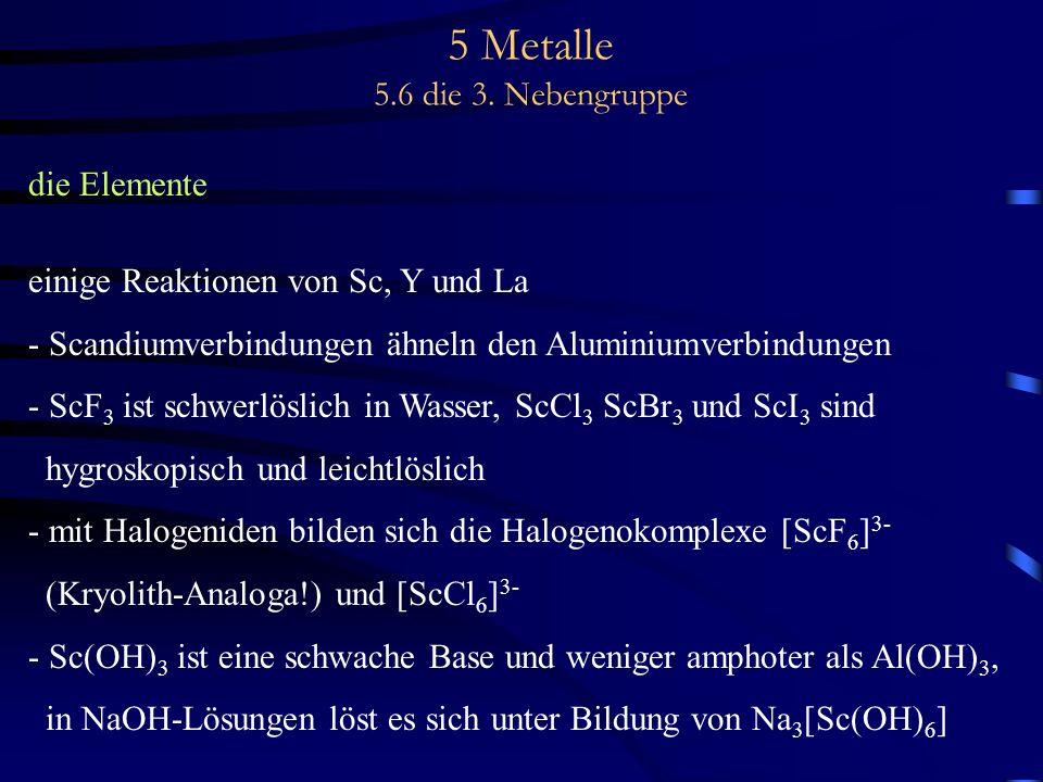 5 Metalle 5.6 die 3. Nebengruppe die Elemente einige Reaktionen von Sc, Y und La - Scandiumverbindungen ähneln den Aluminiumverbindungen - ScF 3 ist s
