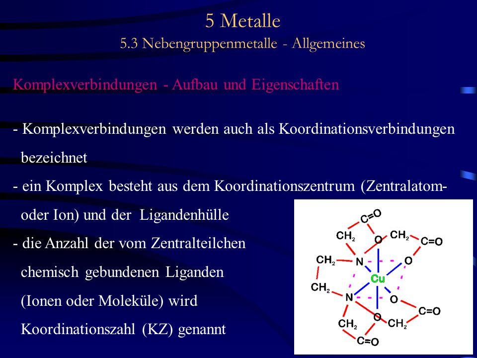 5 Metalle 5.3 Nebengruppenmetalle - Allgemeines Komplexverbindungen - Aufbau und Eigenschaften - Komplexverbindungen werden auch als Koordinationsverb