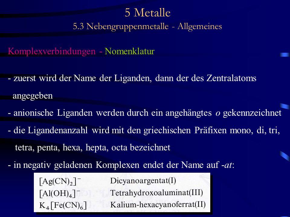 5 Metalle 5.3 Nebengruppenmetalle - Allgemeines Komplexverbindungen - Nomenklatur - zuerst wird der Name der Liganden, dann der des Zentralatoms angeg