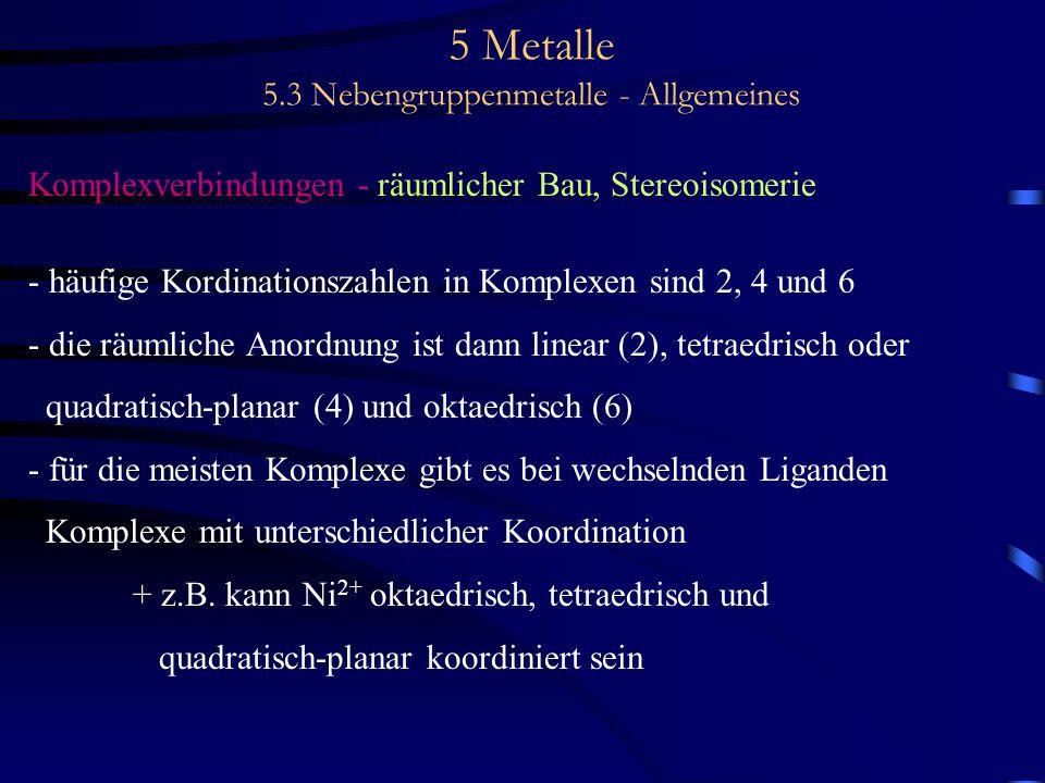 5 Metalle 5.3 Nebengruppenmetalle - Allgemeines Komplexverbindungen - räumlicher Bau, Stereoisomerie - häufige Kordinationszahlen in Komplexen sind 2,