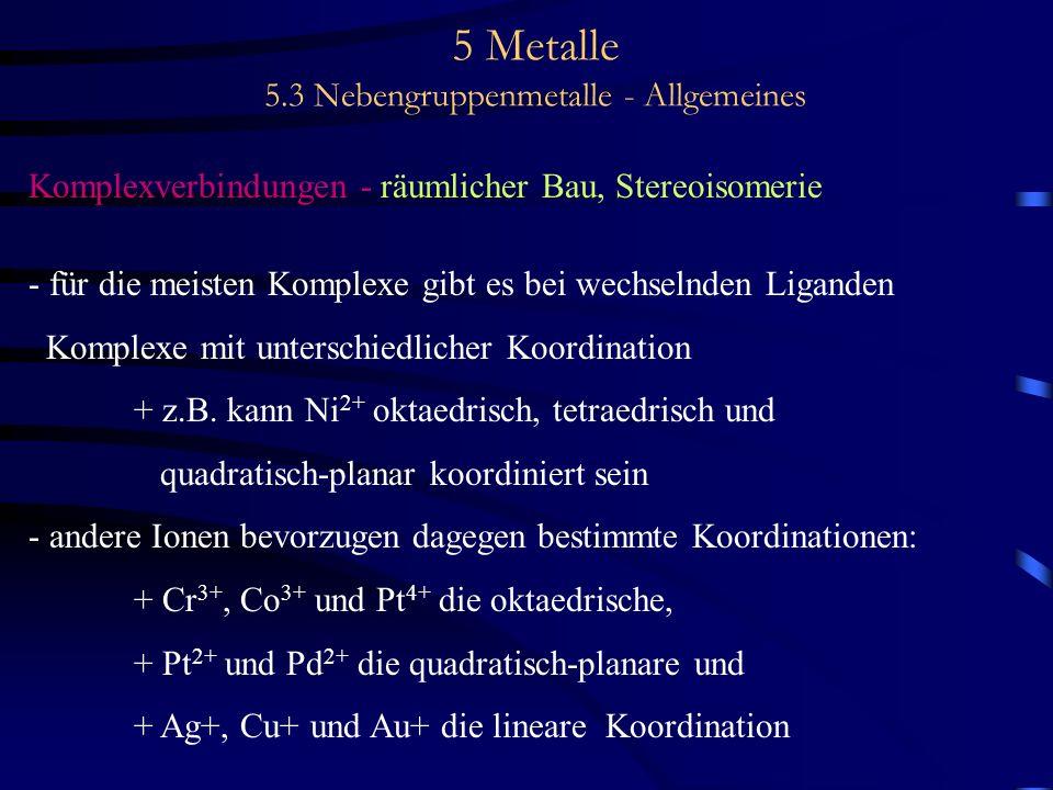 5 Metalle 5.3 Nebengruppenmetalle - Allgemeines Komplexverbindungen - räumlicher Bau, Stereoisomerie - für die meisten Komplexe gibt es bei wechselnde