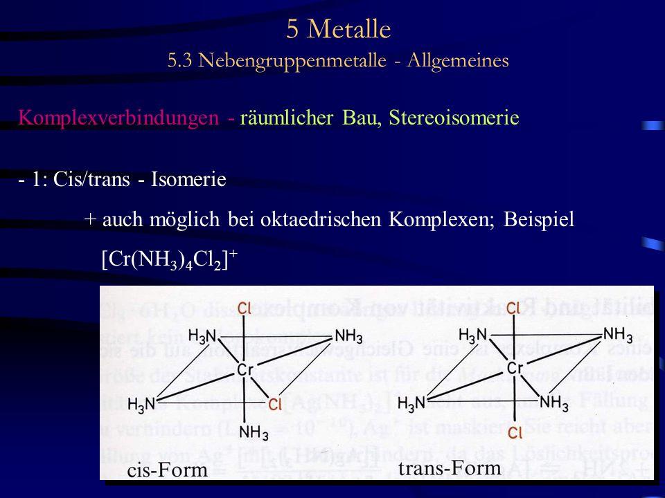 5 Metalle 5.3 Nebengruppenmetalle - Allgemeines Komplexverbindungen - räumlicher Bau, Stereoisomerie - 1: Cis/trans - Isomerie + auch möglich bei okta