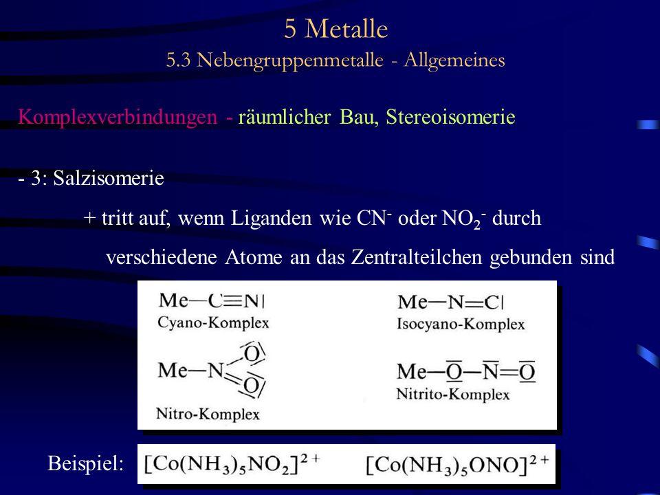5 Metalle 5.3 Nebengruppenmetalle - Allgemeines Komplexverbindungen - räumlicher Bau, Stereoisomerie - 3: Salzisomerie + tritt auf, wenn Liganden wie