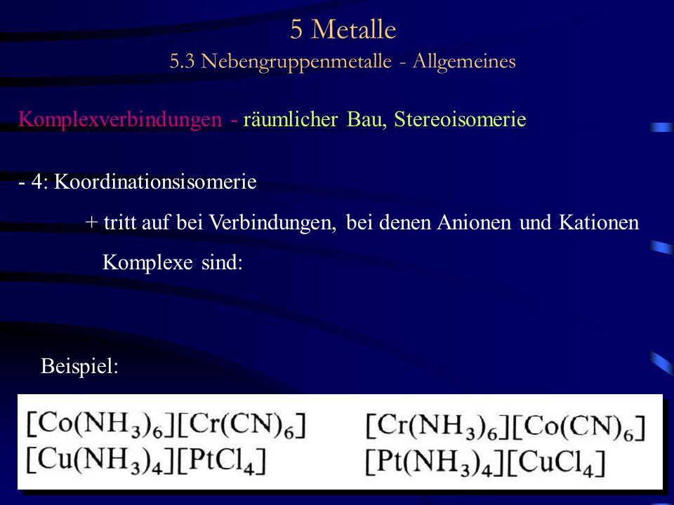5 Metalle 5.3 Nebengruppenmetalle - Allgemeines Komplexverbindungen - räumlicher Bau, Stereoisomerie - 4: Koordinationsisomerie + tritt auf bei Verbin