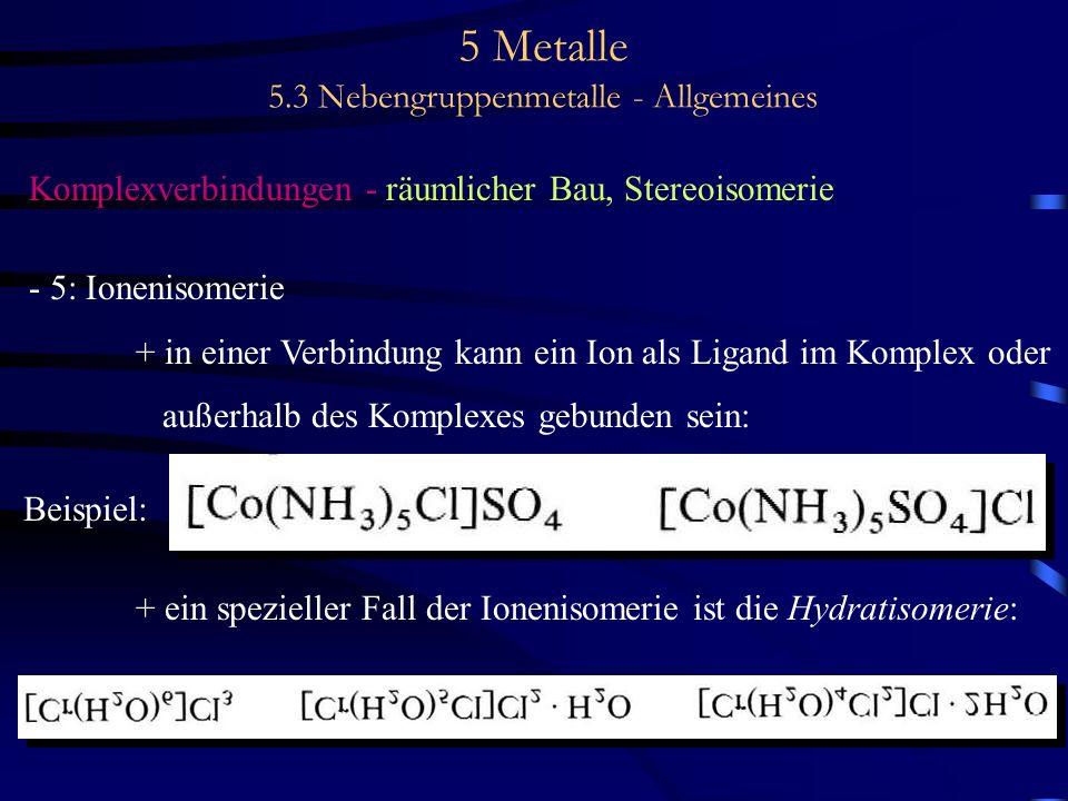 5 Metalle 5.3 Nebengruppenmetalle - Allgemeines Komplexverbindungen - räumlicher Bau, Stereoisomerie - 5: Ionenisomerie + in einer Verbindung kann ein