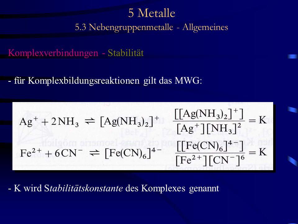 5 Metalle 5.3 Nebengruppenmetalle - Allgemeines Komplexverbindungen - Stabilität - für Komplexbildungsreaktionen gilt das MWG: - K wird Stabilitätskon