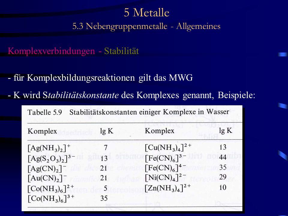 5 Metalle 5.3 Nebengruppenmetalle - Allgemeines Komplexverbindungen - Stabilität - für Komplexbildungsreaktionen gilt das MWG - K wird Stabilitätskons