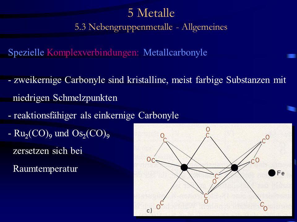 5 Metalle 5.3 Nebengruppenmetalle - Allgemeines Spezielle Komplexverbindungen: Metallcarbonyle - zweikernige Carbonyle sind kristalline, meist farbige