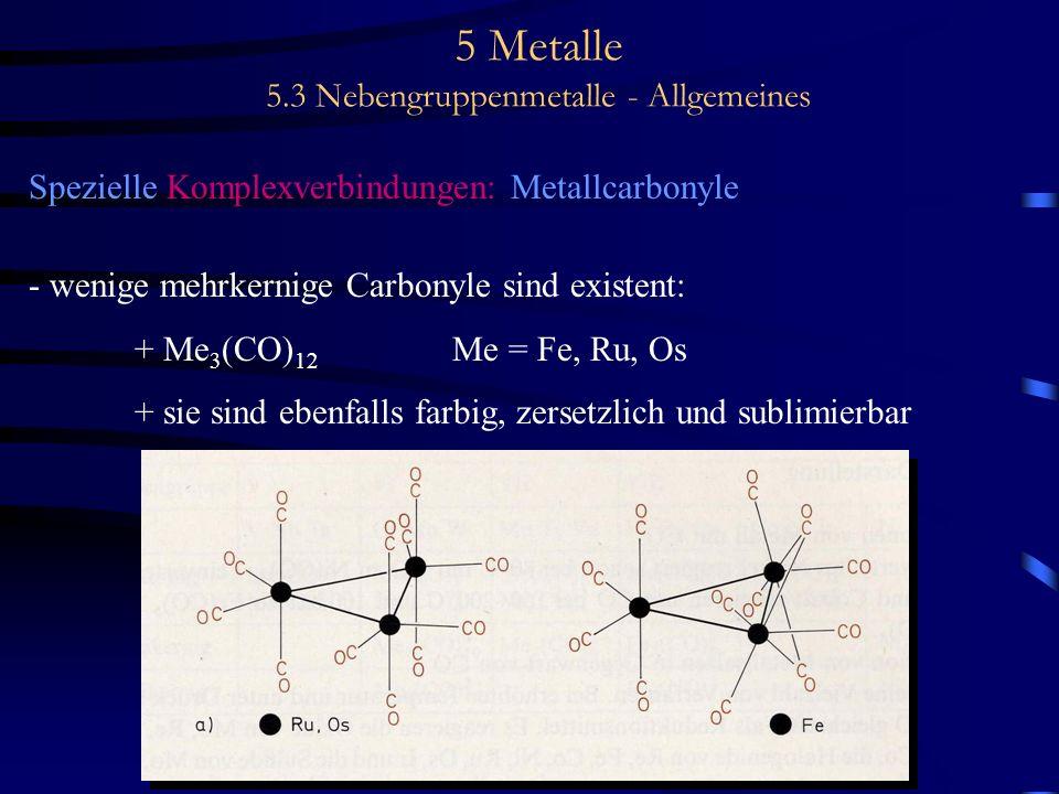 5 Metalle 5.3 Nebengruppenmetalle - Allgemeines Spezielle Komplexverbindungen: Metallcarbonyle - wenige mehrkernige Carbonyle sind existent: + Me 3 (C