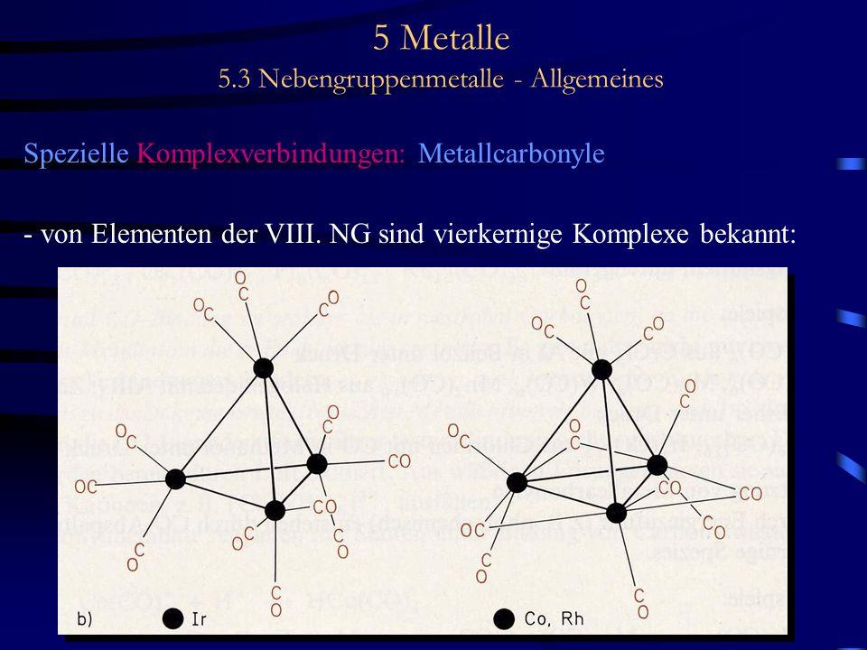 5 Metalle 5.3 Nebengruppenmetalle - Allgemeines Spezielle Komplexverbindungen: Metallcarbonyle - von Elementen der VIII. NG sind vierkernige Komplexe