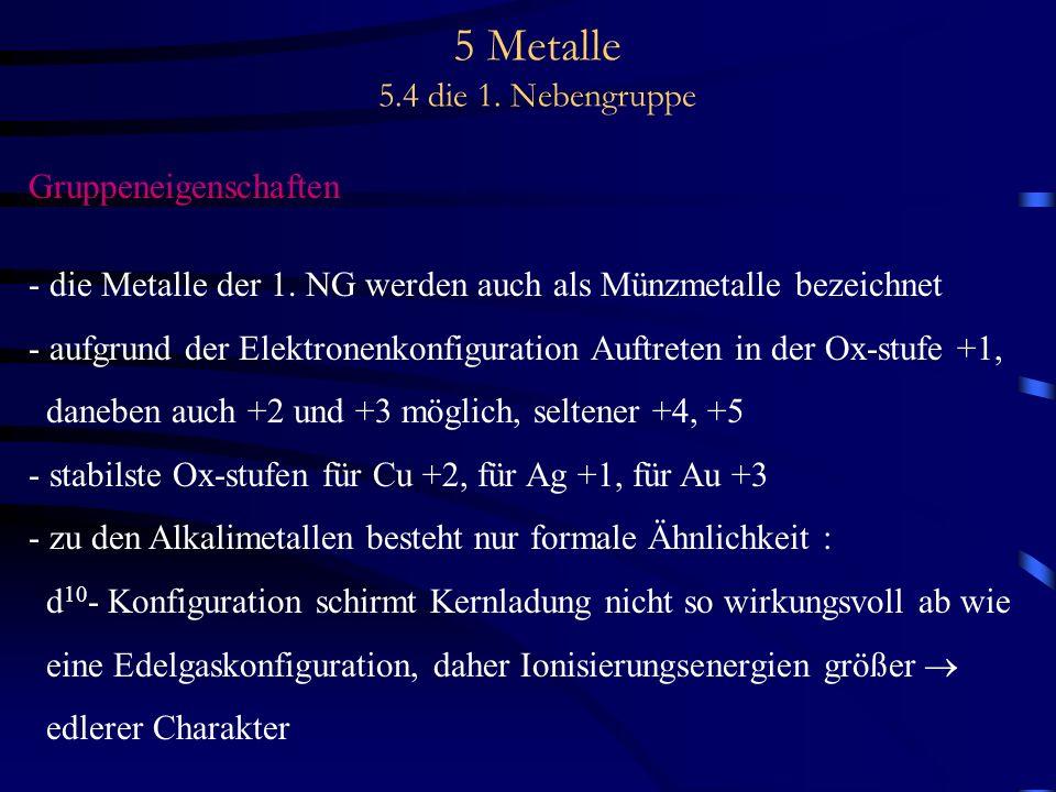 5 Metalle 5.4 die 1. Nebengruppe Gruppeneigenschaften - die Metalle der 1. NG werden auch als Münzmetalle bezeichnet - aufgrund der Elektronenkonfigur