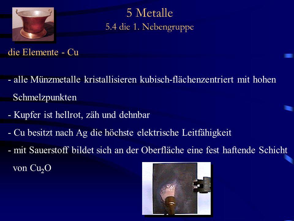 5 Metalle 5.4 die 1. Nebengruppe die Elemente - Cu - alle Münzmetalle kristallisieren kubisch-flächenzentriert mit hohen Schmelzpunkten - Kupfer ist h