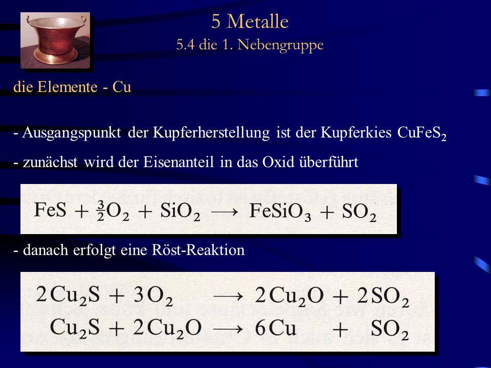 5 Metalle 5.4 die 1. Nebengruppe die Elemente - Cu - Ausgangspunkt der Kupferherstellung ist der Kupferkies CuFeS 2 - zunächst wird der Eisenanteil in