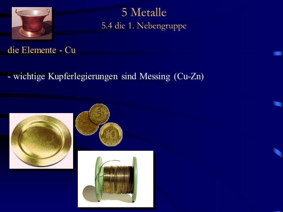 5 Metalle 5.4 die 1. Nebengruppe die Elemente - Cu - wichtige Kupferlegierungen sind Messing (Cu-Zn)