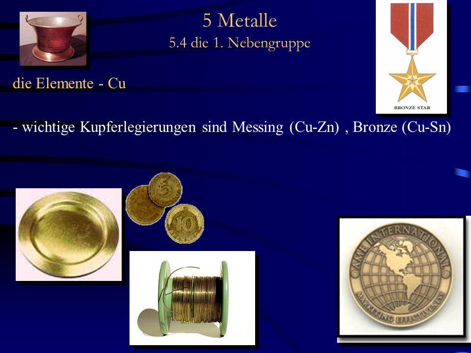5 Metalle 5.4 die 1. Nebengruppe die Elemente - Cu - wichtige Kupferlegierungen sind Messing (Cu-Zn), Bronze (Cu-Sn)