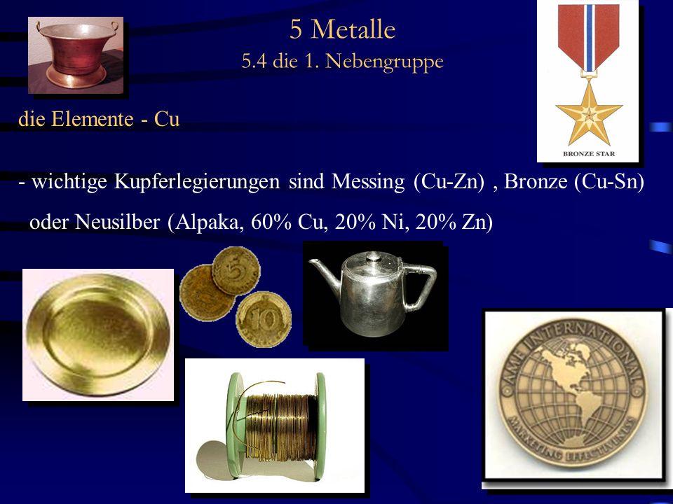 5 Metalle 5.4 die 1. Nebengruppe die Elemente - Cu - wichtige Kupferlegierungen sind Messing (Cu-Zn), Bronze (Cu-Sn) oder Neusilber (Alpaka, 60% Cu, 2
