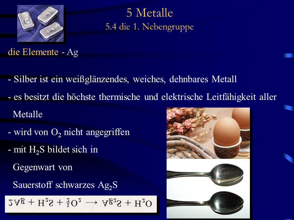 5 Metalle 5.4 die 1. Nebengruppe die Elemente - Ag - Silber ist ein weißglänzendes, weiches, dehnbares Metall - es besitzt die höchste thermische und