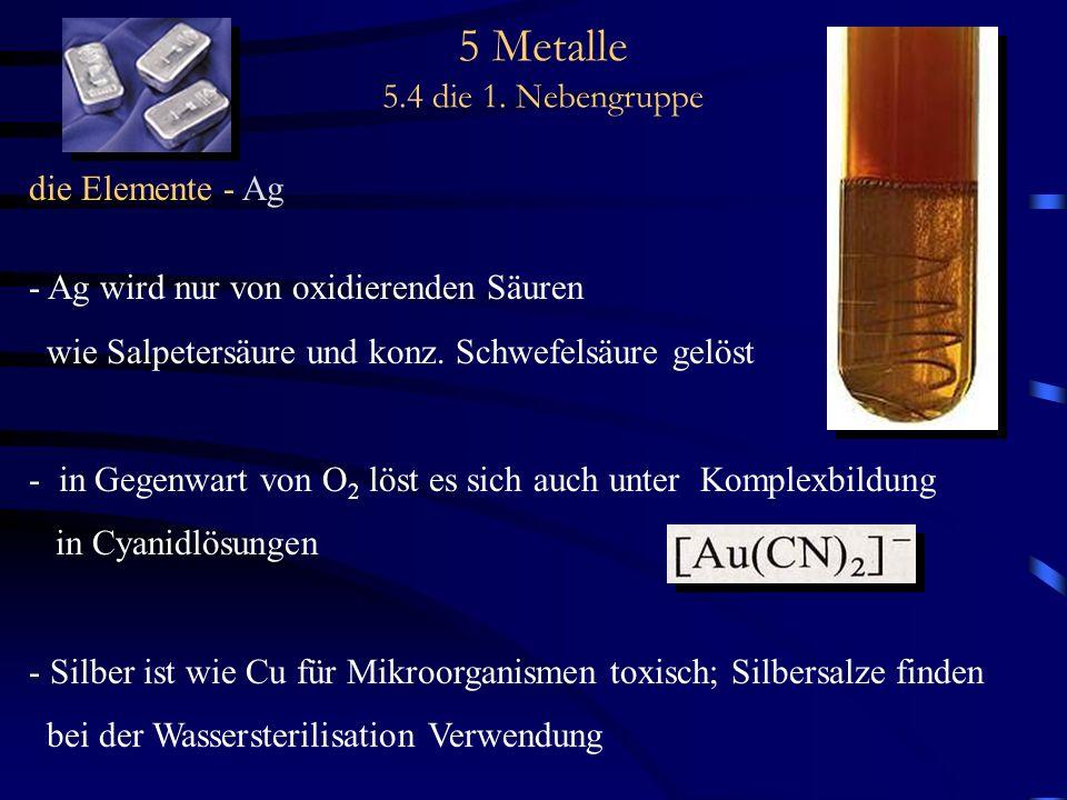 5 Metalle 5.4 die 1. Nebengruppe die Elemente - Ag - Ag wird nur von oxidierenden Säuren wie Salpetersäure und konz. Schwefelsäure gelöst - in Gegenwa