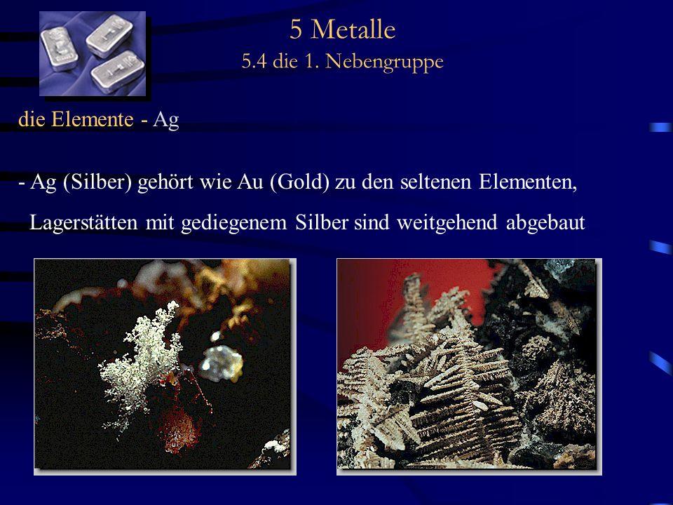 5 Metalle 5.4 die 1. Nebengruppe die Elemente - Ag - Ag (Silber) gehört wie Au (Gold) zu den seltenen Elementen, Lagerstätten mit gediegenem Silber si