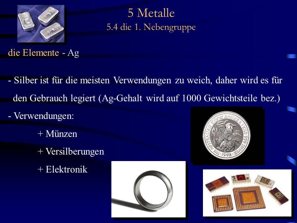 5 Metalle 5.4 die 1. Nebengruppe die Elemente - Ag - Silber ist für die meisten Verwendungen zu weich, daher wird es für den Gebrauch legiert (Ag-Geha