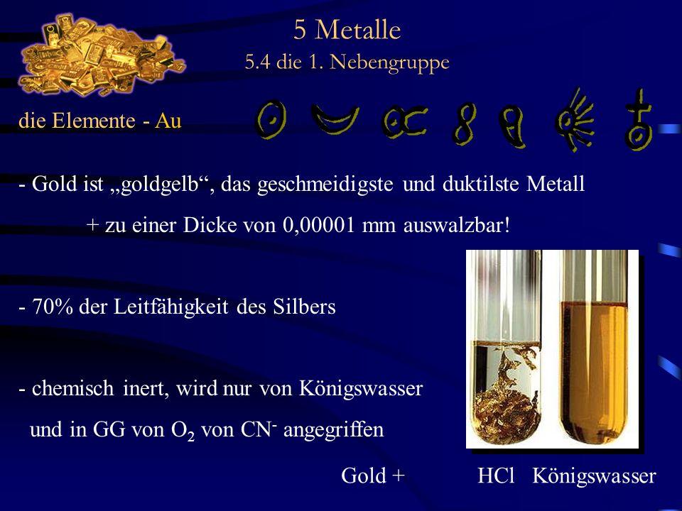 5 Metalle 5.4 die 1. Nebengruppe die Elemente - Au - Gold ist goldgelb, das geschmeidigste und duktilste Metall + zu einer Dicke von 0,00001 mm auswal