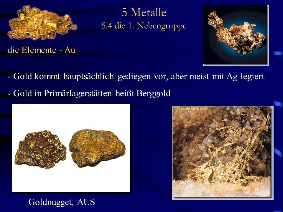 5 Metalle 5.4 die 1. Nebengruppe die Elemente - Au - Gold kommt hauptsächlich gediegen vor, aber meist mit Ag legiert - Gold in Primärlagerstätten hei