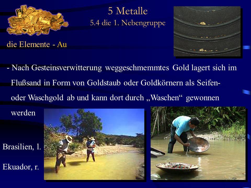 5 Metalle 5.4 die 1. Nebengruppe die Elemente - Au - Nach Gesteinsverwitterung weggeschmemmtes Gold lagert sich im Flußsand in Form von Goldstaub oder