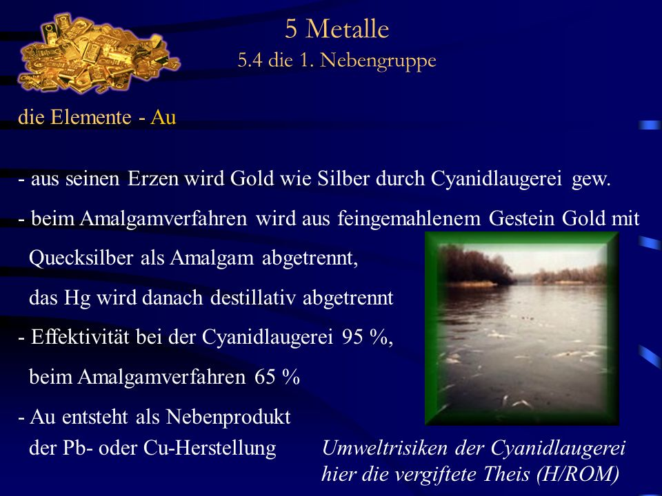 5 Metalle 5.4 die 1. Nebengruppe die Elemente - Au - aus seinen Erzen wird Gold wie Silber durch Cyanidlaugerei gew. - beim Amalgamverfahren wird aus