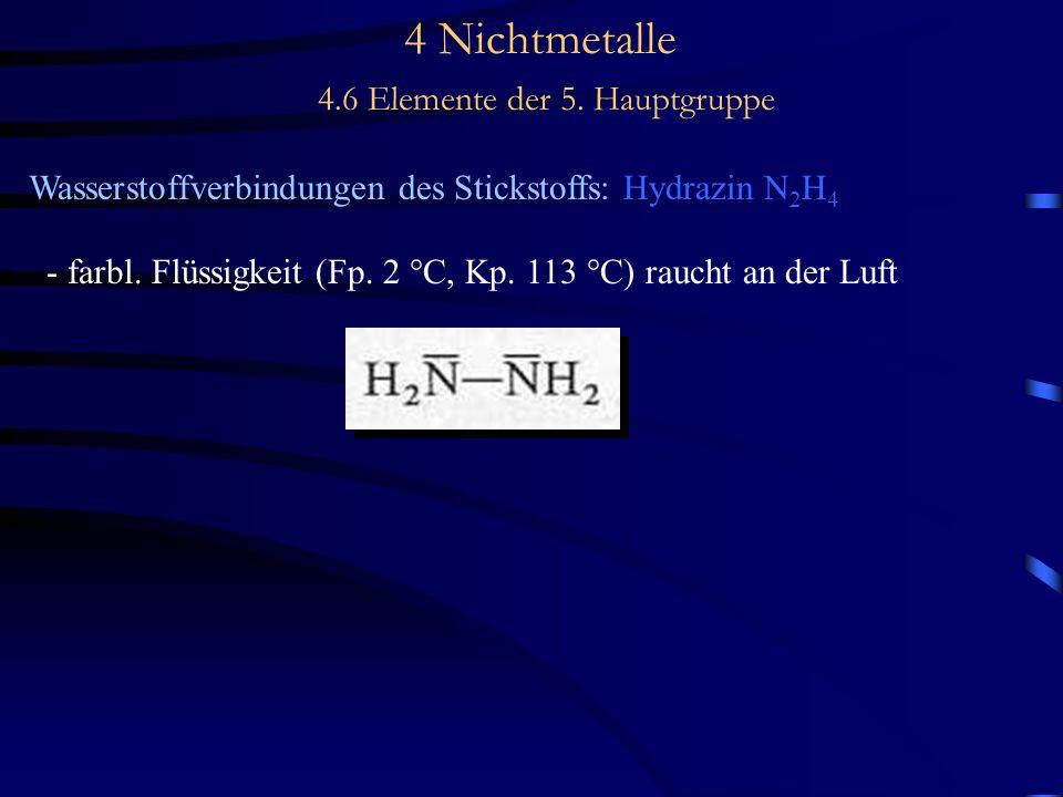 4 Nichtmetalle 4.6 Elemente der 5. Hauptgruppe Wasserstoffverbindungen des Stickstoffs: Hydrazin N 2 H 4 - farbl. Flüssigkeit (Fp. 2 °C, Kp. 113 °C) r