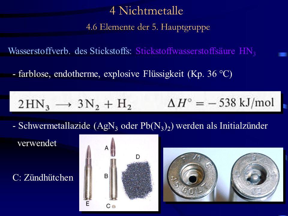 4 Nichtmetalle 4.6 Elemente der 5. Hauptgruppe Wasserstoffverb. des Stickstoffs: Stickstoffwasserstoffsäure HN 3 - farblose, endotherme, explosive Flü