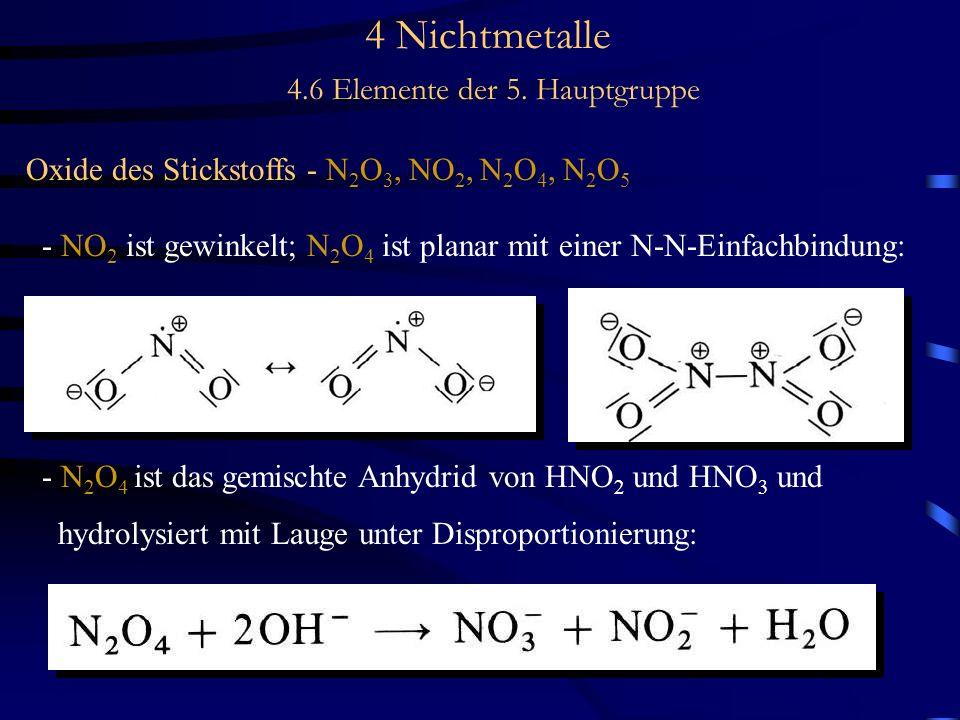 4 Nichtmetalle 4.6 Elemente der 5. Hauptgruppe Oxide des Stickstoffs - N 2 O 3, NO 2, N 2 O 4, N 2 O 5 - NO 2 ist gewinkelt; N 2 O 4 ist planar mit ei