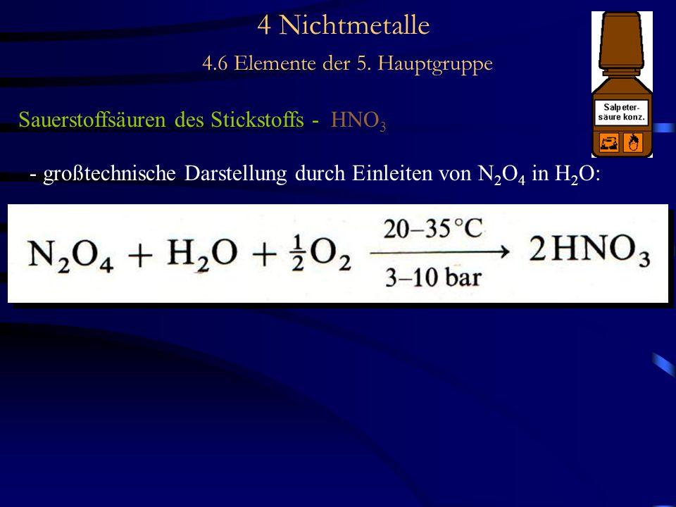4 Nichtmetalle 4.6 Elemente der 5. Hauptgruppe Sauerstoffsäuren des Stickstoffs - HNO 3 - großtechnische Darstellung durch Einleiten von N 2 O 4 in H
