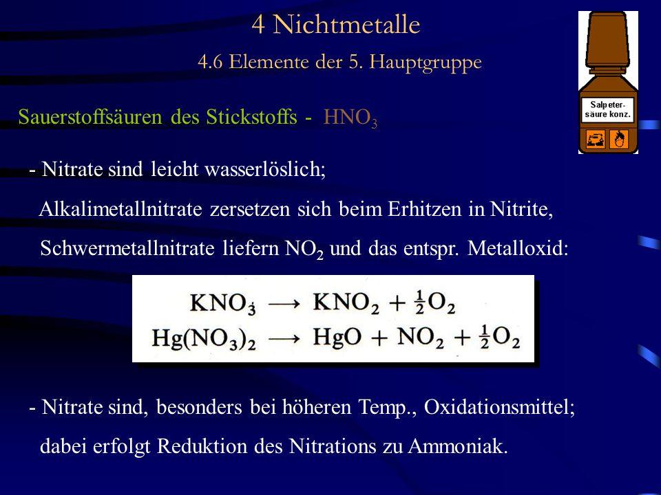 4 Nichtmetalle 4.6 Elemente der 5. Hauptgruppe Sauerstoffsäuren des Stickstoffs - HNO 3 - Nitrate sind leicht wasserlöslich; Alkalimetallnitrate zerse