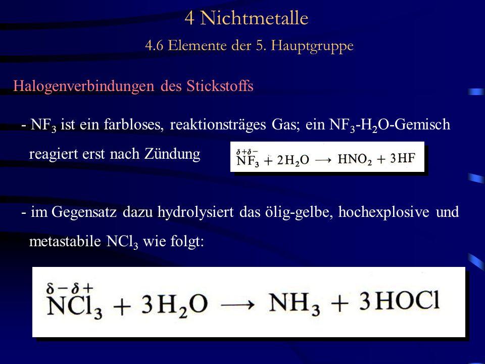 4 Nichtmetalle 4.6 Elemente der 5. Hauptgruppe Halogenverbindungen des Stickstoffs - NF 3 ist ein farbloses, reaktionsträges Gas; ein NF 3 -H 2 O-Gemi