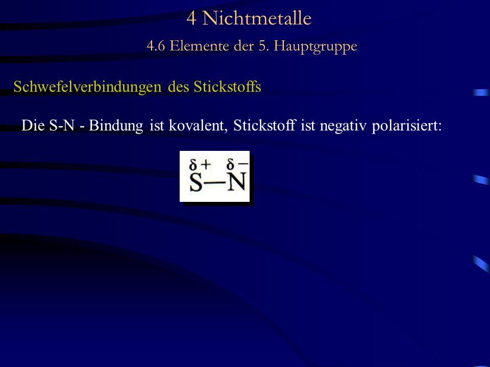 4 Nichtmetalle 4.6 Elemente der 5. Hauptgruppe Schwefelverbindungen des Stickstoffs Die S-N - Bindung ist kovalent, Stickstoff ist negativ polarisiert