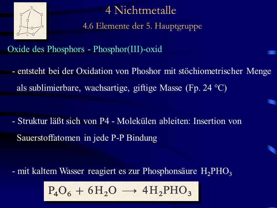 4 Nichtmetalle 4.6 Elemente der 5. Hauptgruppe Oxide des Phosphors - Phosphor(III)-oxid - entsteht bei der Oxidation von Phoshor mit stöchiometrischer