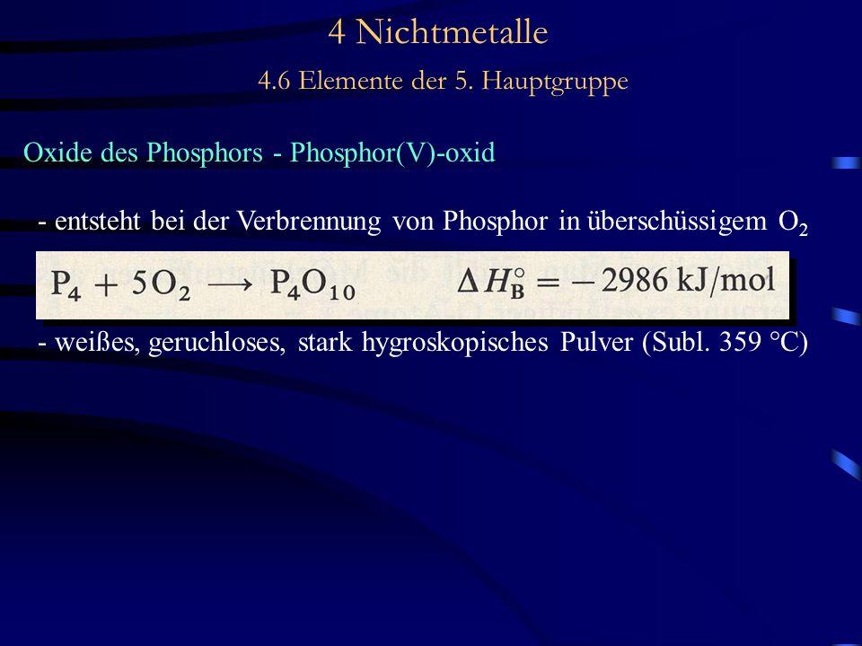4 Nichtmetalle 4.6 Elemente der 5. Hauptgruppe Oxide des Phosphors - Phosphor(V)-oxid - entsteht bei der Verbrennung von Phosphor in überschüssigem O