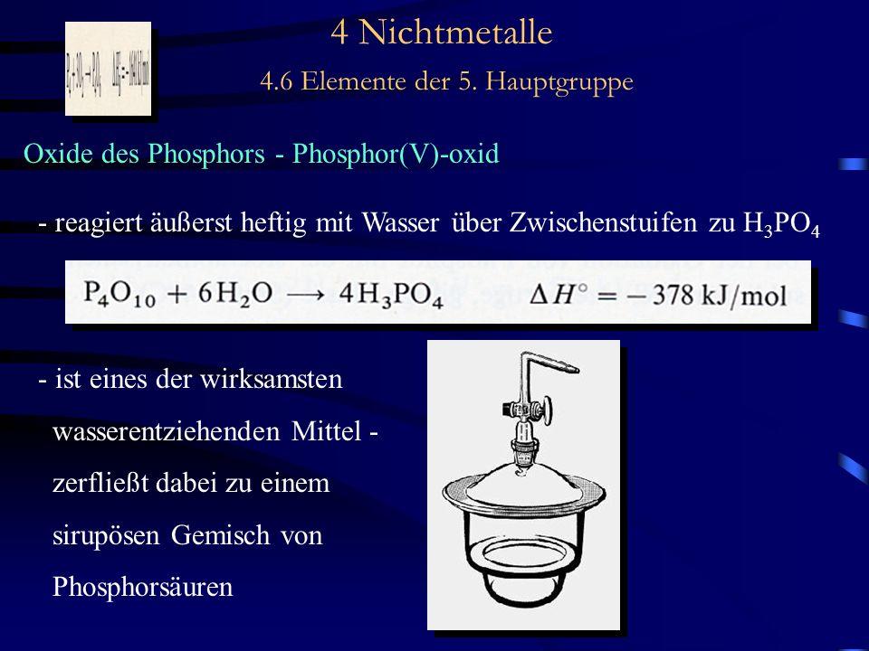 4 Nichtmetalle 4.6 Elemente der 5. Hauptgruppe Oxide des Phosphors - Phosphor(V)-oxid - reagiert äußerst heftig mit Wasser über Zwischenstuifen zu H 3