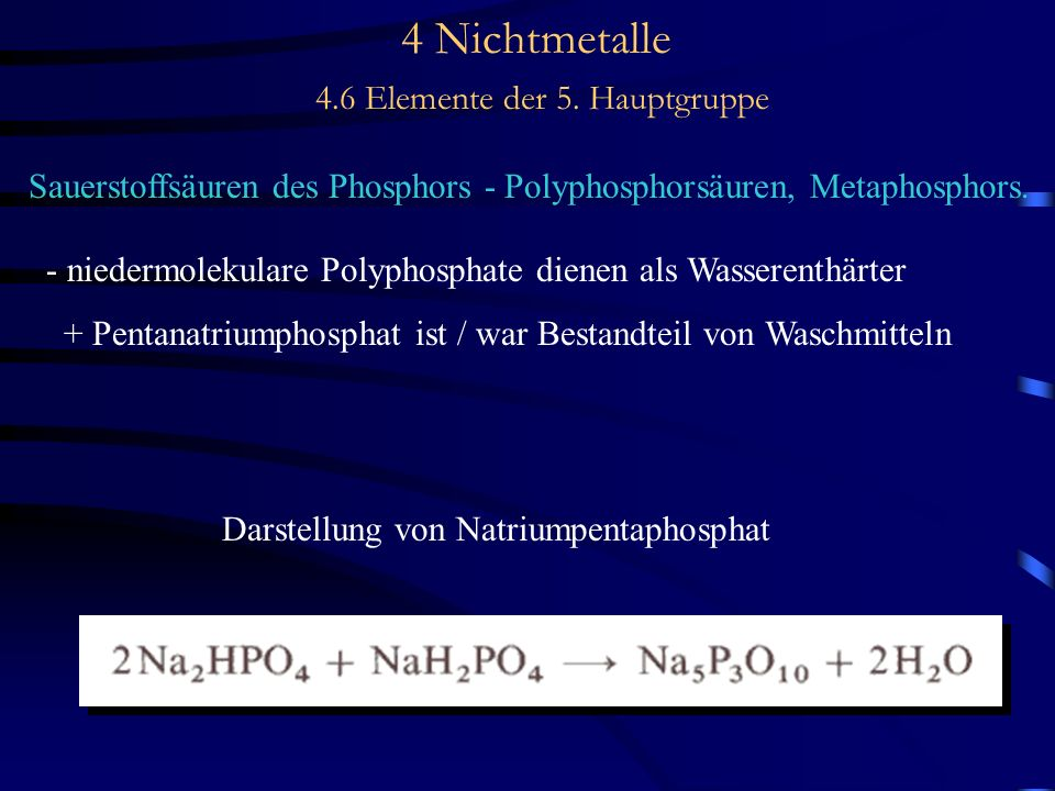 4 Nichtmetalle 4.6 Elemente der 5. Hauptgruppe Sauerstoffsäuren des Phosphors - Polyphosphorsäuren, Metaphosphors. - niedermolekulare Polyphosphate di
