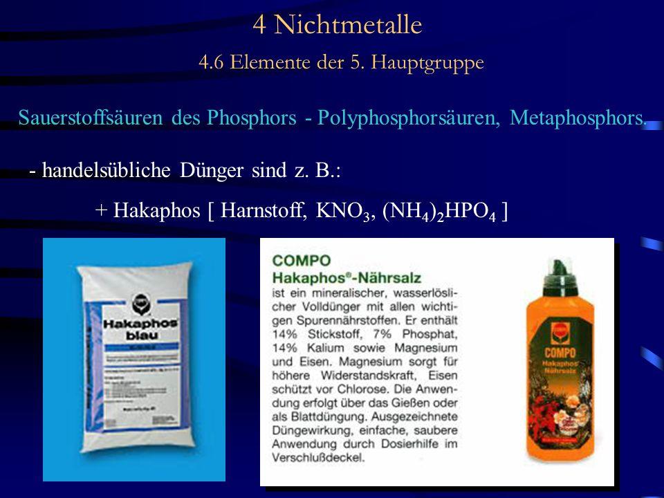 4 Nichtmetalle 4.6 Elemente der 5. Hauptgruppe Sauerstoffsäuren des Phosphors - Polyphosphorsäuren, Metaphosphors. - handelsübliche Dünger sind z. B.:
