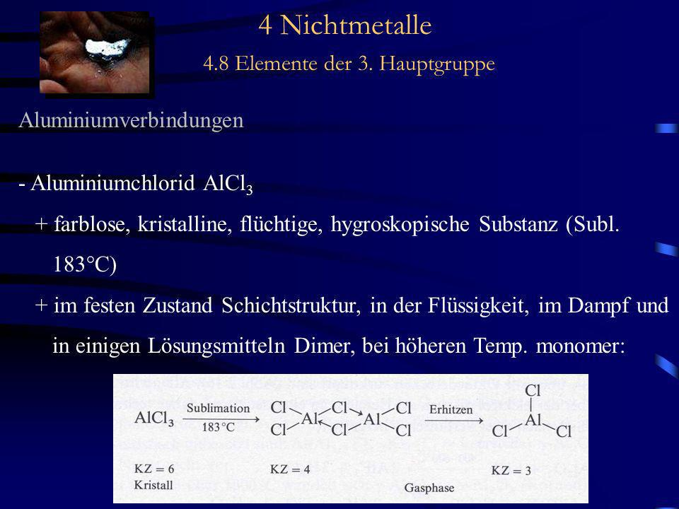 4 Nichtmetalle 4.8 Elemente der 3. Hauptgruppe Aluminiumverbindungen - Aluminiumchlorid AlCl 3 + farblose, kristalline, flüchtige, hygroskopische Subs