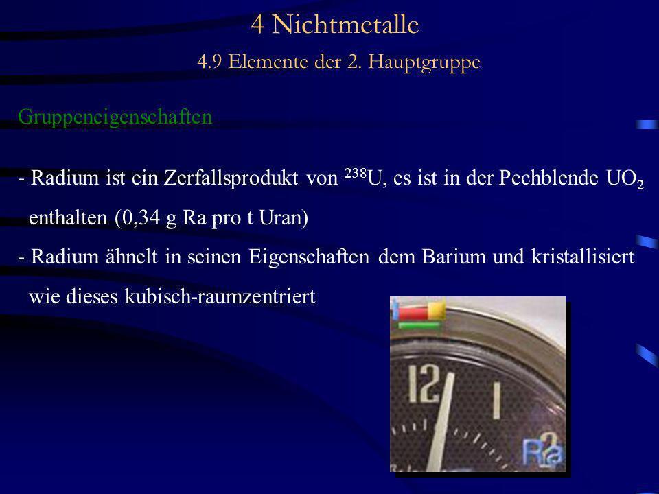 4 Nichtmetalle 4.9 Elemente der 2. Hauptgruppe Gruppeneigenschaften - Radium ist ein Zerfallsprodukt von 238 U, es ist in der Pechblende UO 2 enthalte